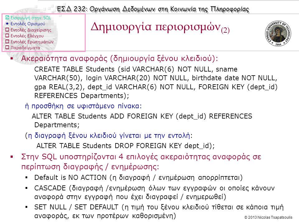 ΕΣΔ 232: Οργάνωση Δεδομένων στη Κοινωνία της Πληροφορίας © 2013 Nicolas Tsapatsoulis Δημιουργία περιορισμών (2)  Ακεραιότητα αναφοράς (δημιουργία ξένου κλειδιού): CREATE TABLE Students (sid VARCHAR(6) NOT NULL, sname VARCHAR(50), login VARCHAR(20) NOT NULL, birthdate date NOT NULL, gpa REAL(3,2), dept_id VARCHAR(6) NOT NULL, FOREIGN KEY (dept_id) REFERENCES Departments); ή προσθήκη σε υφιστάμενο πίνακα: ALTER TABLE Students ADD FOREIGN KEY (dept_id) REFERENCES Departments; (η διαγραφή ξένου κλειδιού γίνεται με την εντολή: ALTER TABLE Students DROP FOREIGN KEY dept_id);  Στην SQL υποστηρίζονται 4 επιλογές ακεραιότητας αναφοράς σε περίπτωση διαγραφής / ενημέρωσης:  Default is NO ACTION (η διαγραφή / ενημέρωση απορρίπτεται)  CASCADE (διαγραφή /ενημέρωση όλων των εγγραφών οι οποίες κάνουν αναφορά στην εγγραφή που έχει διαγραφεί / ενημερωθεί)  SET NULL / SET DEFAULT (η τιμή του ξένου κλειδιού τίθεται σε κάποια τιμή αναφοράς, εκ των προτέρων καθορισμένη)  Εισαγωγή στην SQL  Εντολές Ορισμού  Εντολές Διαχείρισης  Εντολές Ελέγχου  Εντολές Ερωτημάτων  Παραδείγματα