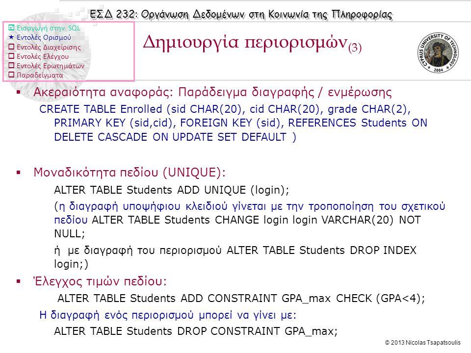 ΕΣΔ 232: Οργάνωση Δεδομένων στη Κοινωνία της Πληροφορίας © 2013 Nicolas Tsapatsoulis Δημιουργία περιορισμών (3)  Ακεραιότητα αναφοράς: Παράδειγμα διαγραφής / ενμέρωσης CREATE TABLE Enrolled (sid CHAR(20), cid CHAR(20), grade CHAR(2), PRIMARY KEY (sid,cid), FOREIGN KEY (sid), REFERENCES Students ON DELETE CASCADE ON UPDATE SET DEFAULT )  Μοναδικότητα πεδίου (UNIQUE): ALTER TABLE Students ADD UNIQUE (login); (η διαγραφή υποψήφιου κλειδιού γίνεται με την τροποποίηση του σχετικού πεδίου ALTER TABLE Students CHANGE login login VARCHAR(20) NOT NULL; ή με διαγραφή του περιορισμού ALTER TABLE Students DROP INDEX login;)  Έλεγχος τιμών πεδίου: ALTER TABLE Students ADD CONSTRAINT GPA_max CHECK (GPA<4); Η διαγραφή ενός περιορισμού μπορεί να γίνει με: ALTER TABLE Students DROP CONSTRAINT GPA_max;  Εισαγωγή στην SQL  Εντολές Ορισμού  Εντολές Διαχείρισης  Εντολές Ελέγχου  Εντολές Ερωτημάτων  Παραδείγματα