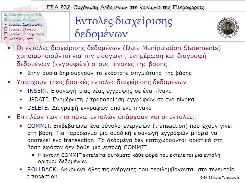 ΕΣΔ 232: Οργάνωση Δεδομένων στη Κοινωνία της Πληροφορίας © 2013 Nicolas Tsapatsoulis Εντολές διαχείρισης δεδομένων  Οι εντολές διαχείρισης δεδομένων (Data Manipulation Statements) χρησιμοποιούνται για την εισαγωγή, ενημέρωση και διαγραφή δεδομένων (εγγραφών) στους πίνακες της βάσης.