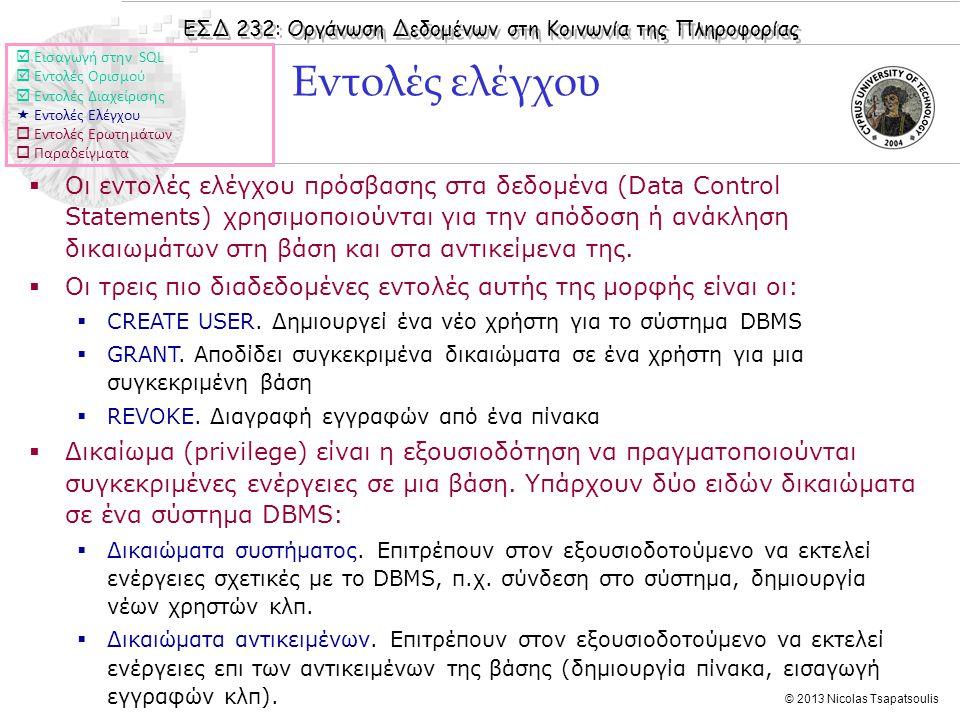 ΕΣΔ 232: Οργάνωση Δεδομένων στη Κοινωνία της Πληροφορίας © 2013 Nicolas Tsapatsoulis Εντολές ελέγχου  Οι εντολές ελέγχου πρόσβασης στα δεδομένα (Data Control Statements) χρησιμοποιούνται για την απόδοση ή ανάκληση δικαιωμάτων στη βάση και στα αντικείμενα της.