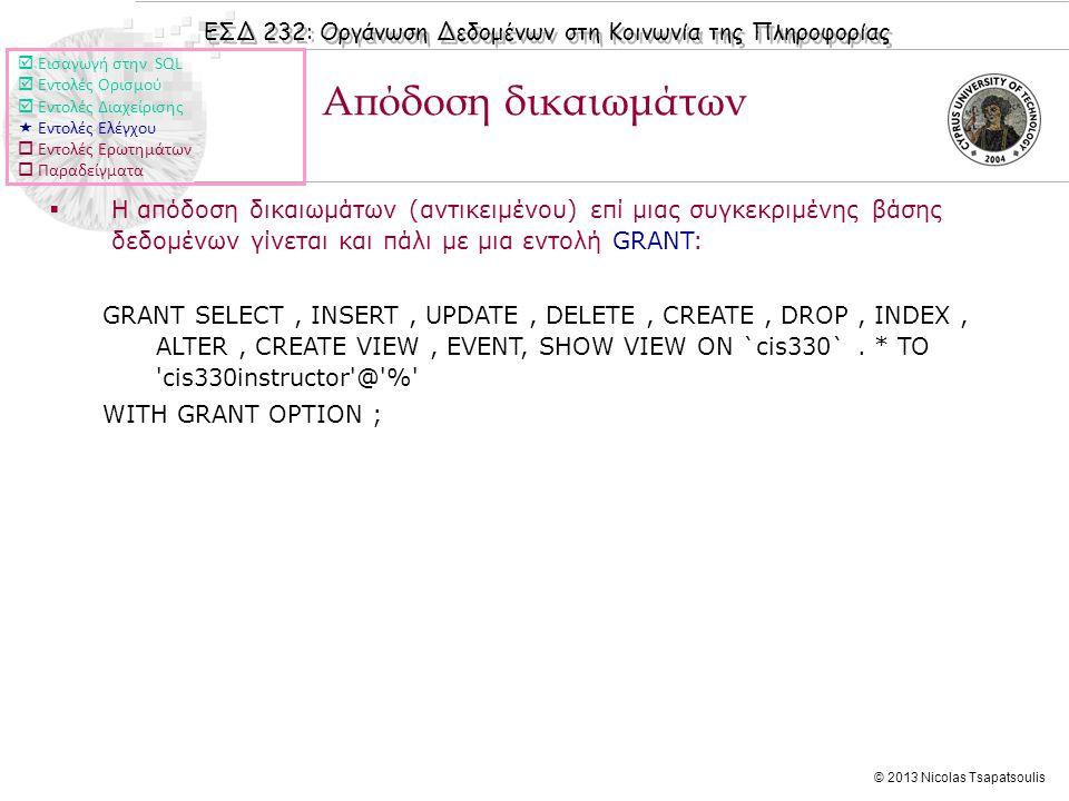 ΕΣΔ 232: Οργάνωση Δεδομένων στη Κοινωνία της Πληροφορίας © 2013 Nicolas Tsapatsoulis  Η απόδοση δικαιωμάτων (αντικειμένου) επί μιας συγκεκριμένης βάσης δεδομένων γίνεται και πάλι με μια εντολή GRANT: GRANT SELECT, INSERT, UPDATE, DELETE, CREATE, DROP, INDEX, ALTER, CREATE VIEW, EVENT, SHOW VIEW ON `cis330`.