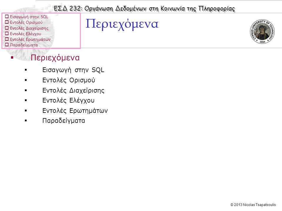 ΕΣΔ 232: Οργάνωση Δεδομένων στη Κοινωνία της Πληροφορίας © 2013 Nicolas Tsapatsoulis  Εισαγωγή στην SQL  Εντολές Ορισμού  Εντολές Διαχείρισης  Εντολές Ελέγχου  Εντολές Ερωτημάτων  Παραδείγματα  Περιεχόμενα  Εισαγωγή στην SQL  Εντολές Ορισμού  Εντολές Διαχείρισης  Εντολές Ελέγχου  Εντολές Ερωτημάτων  Παραδείγματα Περιεχόμενα
