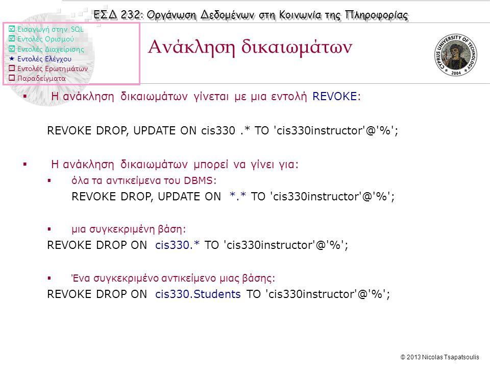 ΕΣΔ 232: Οργάνωση Δεδομένων στη Κοινωνία της Πληροφορίας © 2013 Nicolas Tsapatsoulis  Η ανάκληση δικαιωμάτων γίνεται με μια εντολή REVOKE: REVOKE DROP, UPDATE ON cis330.* TO cis330instructor @ % ;  Η ανάκληση δικαιωμάτων μπορεί να γίνει για:  όλα τα αντικείμενα του DBMS: REVOKE DROP, UPDATE ON *.* TO cis330instructor @ % ;  μια συγκεκριμένη βάση: REVOKE DROP ON cis330.* TO cis330instructor @ % ;  Ένα συγκεκριμένο αντικείμενο μιας βάσης: REVOKE DROP ON cis330.Students TO cis330instructor @ % ; Ανάκληση δικαιωμάτων  Εισαγωγή στην SQL  Εντολές Ορισμού  Εντολές Διαχείρισης  Εντολές Ελέγχου  Εντολές Ερωτημάτων  Παραδείγματα