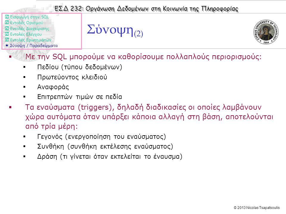 ΕΣΔ 232: Οργάνωση Δεδομένων στη Κοινωνία της Πληροφορίας © 2013 Nicolas Tsapatsoulis Σύνοψη (2)  Με την SQL μπορούμε να καθορίσουμε πολλαπλούς περιορισμούς:  Πεδίου (τύπου δεδομένων)  Πρωτεύοντος κλειδιού  Αναφοράς  Επιτρεπτών τιμών σε πεδία  Τα εναύσματα (triggers), δηλαδή διαδικασίες οι οποίες λαμβάνουν χώρα αυτόματα όταν υπάρξει κάποια αλλαγή στη βάση, αποτελούνται από τρία μέρη:  Γεγονός (ενεργοποίηση του εναύσματος)  Συνθήκη (συνθήκη εκτέλεσης εναύσματος)  Δράση (τι γίνεται όταν εκτελείται το έναυσμα)  Εισαγωγή στην SQL  Εντολές Ορισμού  Εντολές Διαχείρισης  Εντολές Ελέγχου  Εντολές Ερωτημάτων  Σύνοψη / Παραδείγματα