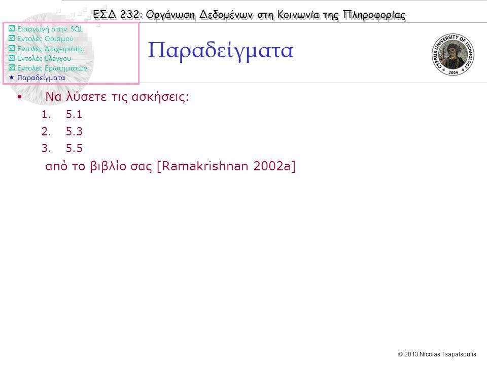ΕΣΔ 232: Οργάνωση Δεδομένων στη Κοινωνία της Πληροφορίας © 2013 Nicolas Tsapatsoulis Παραδείγματα  Να λύσετε τις ασκήσεις: 1.5.1 2.5.3 3.5.5 από το βιβλίο σας [Ramakrishnan 2002a]  Εισαγωγή στην SQL  Εντολές Ορισμού  Εντολές Διαχείρισης  Εντολές Ελέγχου  Εντολές Ερωτημάτων  Παραδείγματα