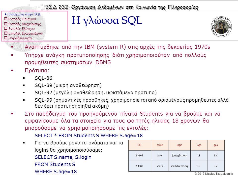 ΕΣΔ 232: Οργάνωση Δεδομένων στη Κοινωνία της Πληροφορίας © 2013 Nicolas Tsapatsoulis  Αναπτύχθηκε από την IBM (system R) στις αρχές της δεκαετίας 1970s  Υπήρχε ανάγκη προτυποποίησης διότι χρησιμοποιούταν από πολλούς προμηθευτές συστημάτων DBMS  Πρότυπα:  SQL-86  SQL-89 (μικρή αναθεώρηση)  SQL-92 (μεγάλη αναθεώρηση, υφιστάμενο πρότυπο)  SQL-99 (σημαντικές προσθήκες, χρησιμοποιείται από ορισμένους προμηθευτές αλλά δεν έχει προτυποποιηθεί ακόμη)  Στο παράδειγμα του προηγούμενου πίνακα Students για να βρούμε και να εμφανίσουμε όλα τα στοιχεία για τους φοιτητές ηλικίας 18 χρονών θα μπορούσαμε να χρησιμοποιήσουμε τις εντολές: SELECT * FROM Students S WHERE S.age=18  Για να βρούμε μόνο τα ονόματα και τα logins θα χρησιμοποιούσαμε: SELECT S.name, S.login FROM Students S WHERE S.age=18 Η γλώσσα SQL  Εισαγωγή στην SQL  Εντολές Ορισμού  Εντολές Διαχείρισης  Εντολές Ελέγχου  Εντολές Ερωτημάτων  Παραδείγματα