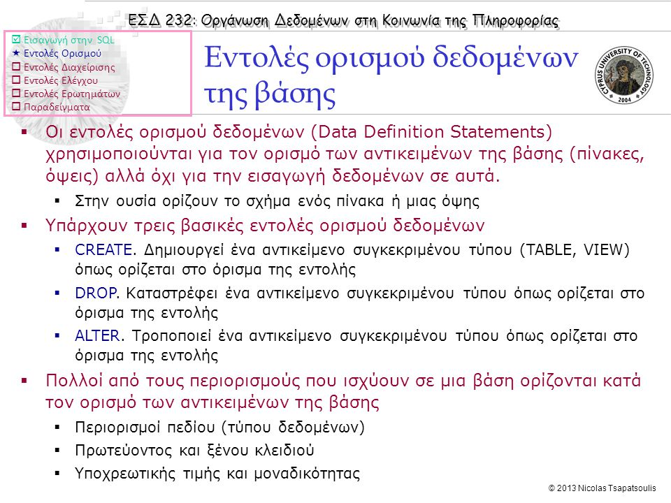 ΕΣΔ 232: Οργάνωση Δεδομένων στη Κοινωνία της Πληροφορίας © 2013 Nicolas Tsapatsoulis Εντολές ορισμού δεδομένων της βάσης  Οι εντολές ορισμού δεδομένων (Data Definition Statements) χρησιμοποιούνται για τον ορισμό των αντικειμένων της βάσης (πίνακες, όψεις) αλλά όχι για την εισαγωγή δεδομένων σε αυτά.