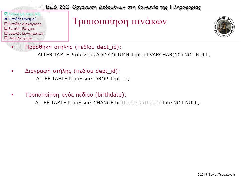 ΕΣΔ 232: Οργάνωση Δεδομένων στη Κοινωνία της Πληροφορίας © 2013 Nicolas Tsapatsoulis  Προσθήκη στήλης (πεδίου dept_id): ALTER TABLE Professors ADD COLUMN dept_id VARCHAR(10) NOT NULL;  Διαγραφή στήλης (πεδίου dept_id): ALTER TABLE Professors DROP dept_id;  Τροποποίηση ενός πεδίου (birthdate): ALTER TABLE Professors CHANGE birthdate birthdate date NOT NULL; Τροποποίηση πινάκων  Εισαγωγή στην SQL  Εντολές Ορισμού  Εντολές Διαχείρισης  Εντολές Ελέγχου  Εντολές Ερωτημάτων  Παραδείγματα