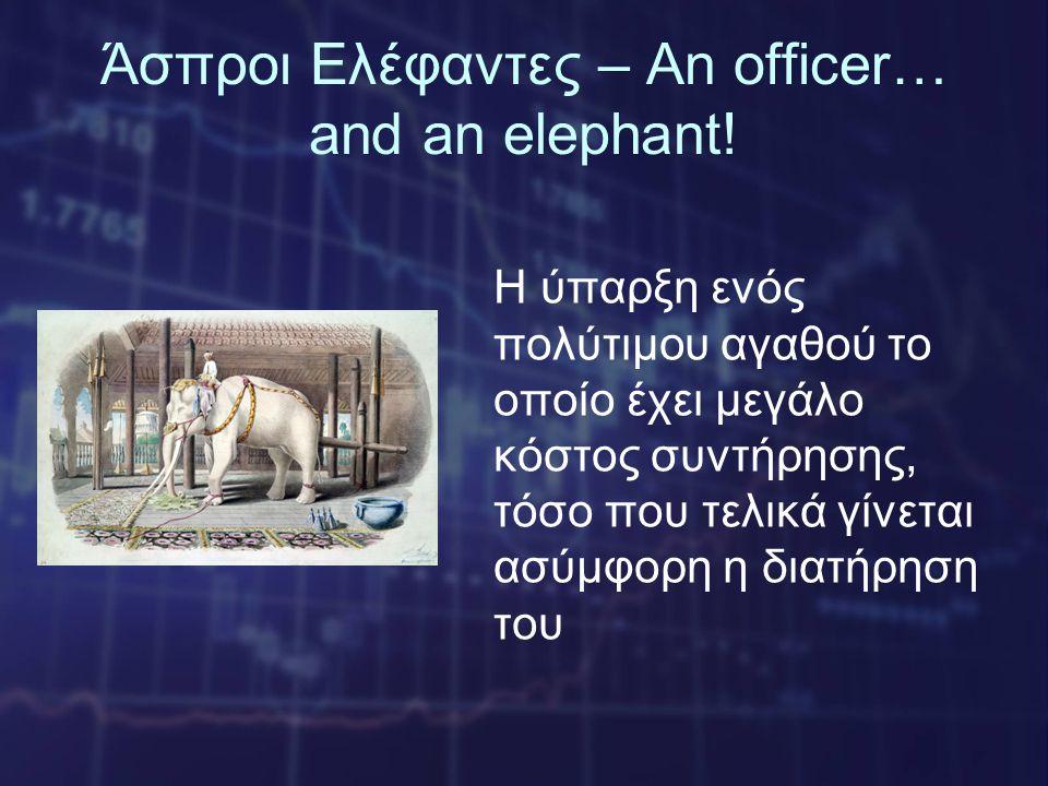Άσπροι Ελέφαντες – An officer… and an elephant! Η ύπαρξη ενός πολύτιμου αγαθού το οποίο έχει μεγάλο κόστος συντήρησης, τόσο που τελικά γίνεται ασύμφορ