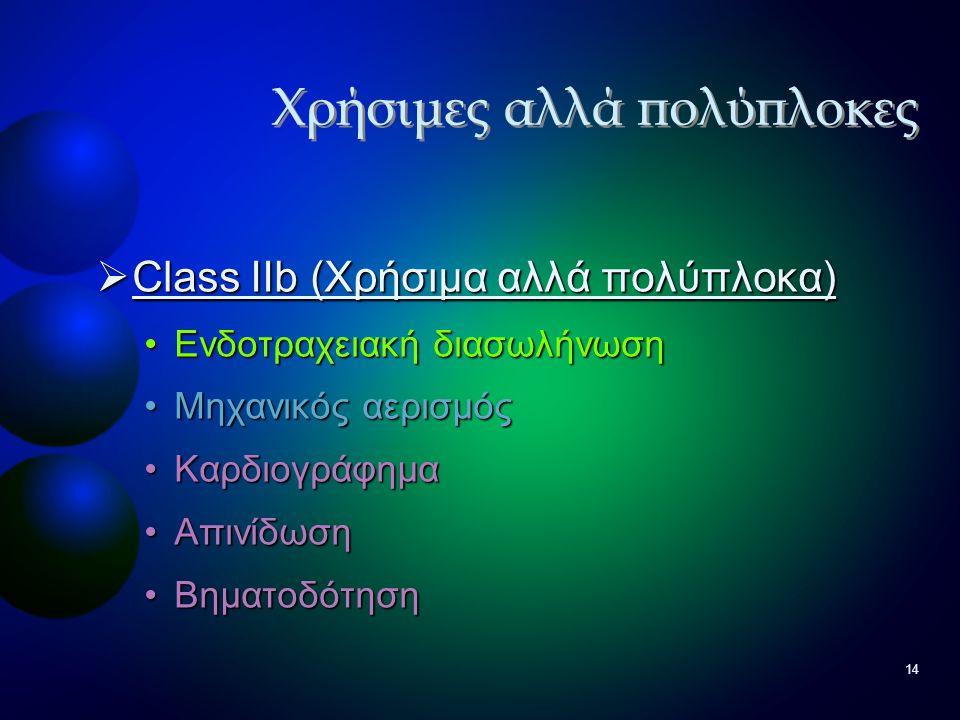 14  Class IIb (Χρήσιμα αλλά πολύπλοκα) •Ενδοτραχειακή διασωλήνωση •Μηχανικός αερισμός •Καρδιογράφημα •Απινίδωση •Βηματοδότηση Χρήσιμες αλλά πολύπλοκε