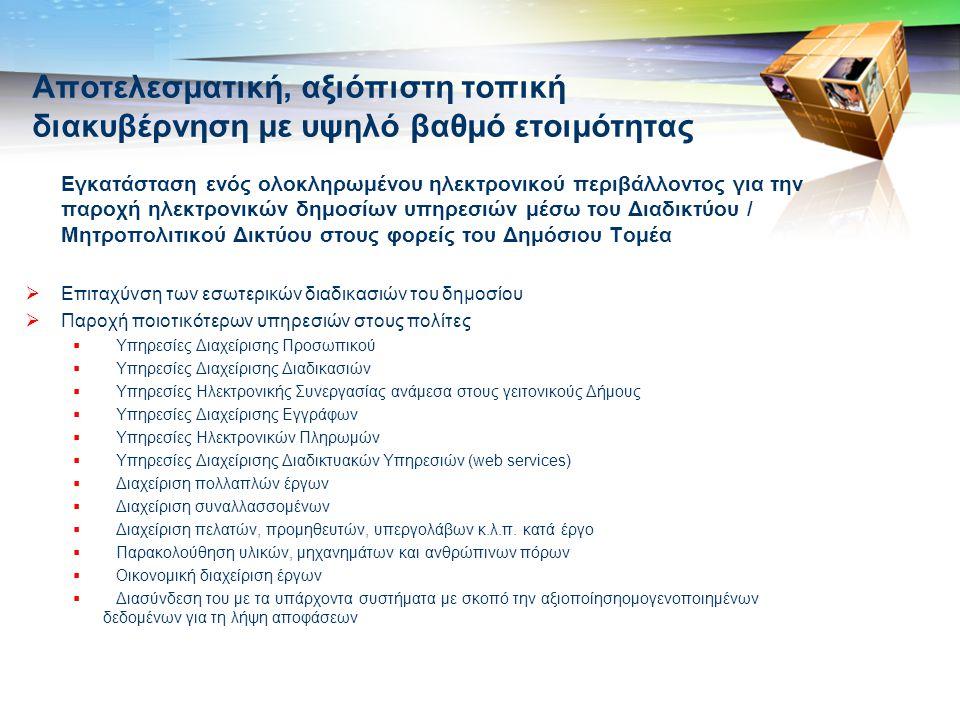 LOGO Αποτελεσματική, αξιόπιστη τοπική διακυβέρνηση με υψηλό βαθμό ετοιμότητας Εγκατάσταση ενός ολοκληρωμένου ηλεκτρονικού περιβάλλοντος για την παροχή ηλεκτρονικών δημοσίων υπηρεσιών μέσω του Διαδικτύου / Μητροπολιτικού Δικτύου στους φορείς του Δημόσιου Τομέα  Επιταχύνση των εσωτερικών διαδικασιών του δημοσίου  Παροχή ποιοτικότερων υπηρεσιών στους πολίτες  Υπηρεσίες Διαχείρισης Προσωπικού  Υπηρεσίες Διαχείρισης Διαδικασιών  Υπηρεσίες Ηλεκτρονικής Συνεργασίας ανάμεσα στους γειτονικούς Δήμους  Υπηρεσίες Διαχείρισης Εγγράφων  Υπηρεσίες Ηλεκτρονικών Πληρωμών  Υπηρεσίες Διαχείρισης Διαδικτυακών Υπηρεσιών (web services)  Διαχείριση πολλαπλών έργων  Διαχείριση συναλλασσομένων  Διαχείριση πελατών, προμηθευτών, υπεργολάβων κ.λ.π.