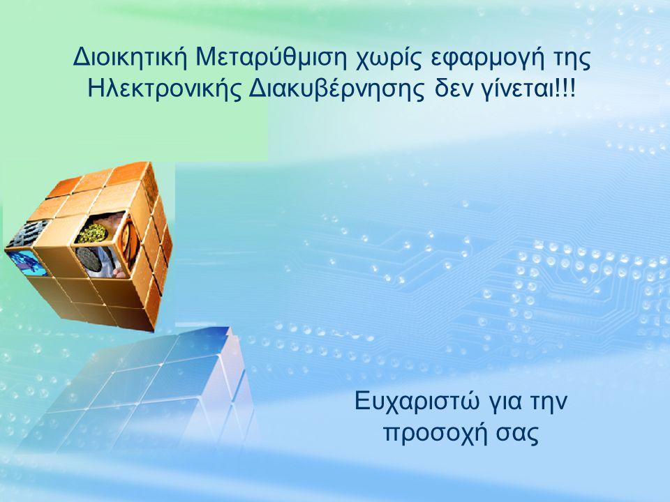 LOGO Ευχαριστώ για την προσοχή σας Διοικητική Μεταρύθμιση χωρίς εφαρμογή της Ηλεκτρονικής Διακυβέρνησης δεν γίνεται!!!