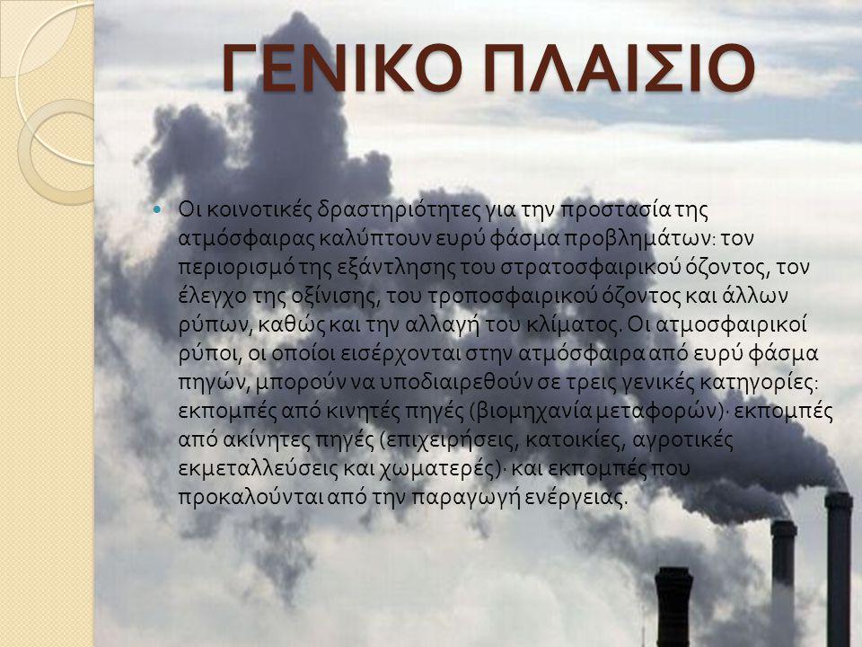 ΓΕΝΙΚΟ ΠΛΑΙΣΙΟ  Οι κοινοτικές δραστηριότητες για την προστασία της ατμόσφαιρας καλύπτουν ευρύ φάσμα προβλημάτων : τον περιορισμό της εξάντλησης του σ