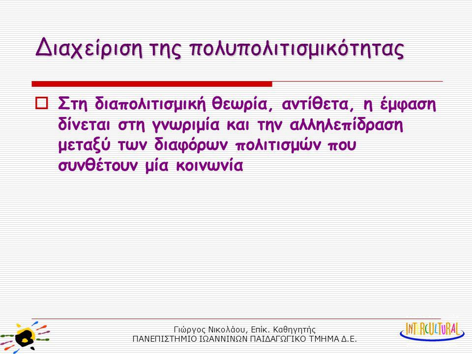 Γιώργος Νικολάου, Επίκ. Καθηγητής ΠΑΝΕΠΙΣΤΗΜΙΟ ΙΩΑΝΝΙΝΩΝ ΠΑΙΔΑΓΩΓΙΚΟ ΤΜΗΜΑ Δ.Ε. Διαχείριση της πολυπολιτισμικότητας  Στη διαπολιτισμική θεωρία, αντίθ