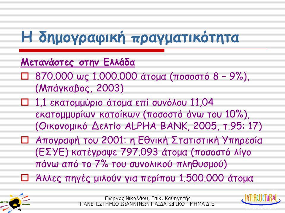 Γιώργος Νικολάου, Επίκ. Καθηγητής ΠΑΝΕΠΙΣΤΗΜΙΟ ΙΩΑΝΝΙΝΩΝ ΠΑΙΔΑΓΩΓΙΚΟ ΤΜΗΜΑ Δ.Ε. Η δημογραφική πραγματικότητα Μετανάστες στην Ελλάδα  870.000 ως 1.000