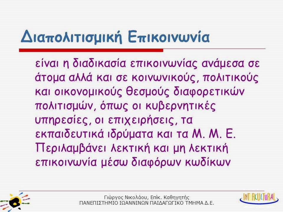 Γιώργος Νικολάου, Επίκ. Καθηγητής ΠΑΝΕΠΙΣΤΗΜΙΟ ΙΩΑΝΝΙΝΩΝ ΠΑΙΔΑΓΩΓΙΚΟ ΤΜΗΜΑ Δ.Ε. Διαπολιτισμική Επικοινωνία είναι η διαδικασία επικοινωνίας ανάμεσα σε