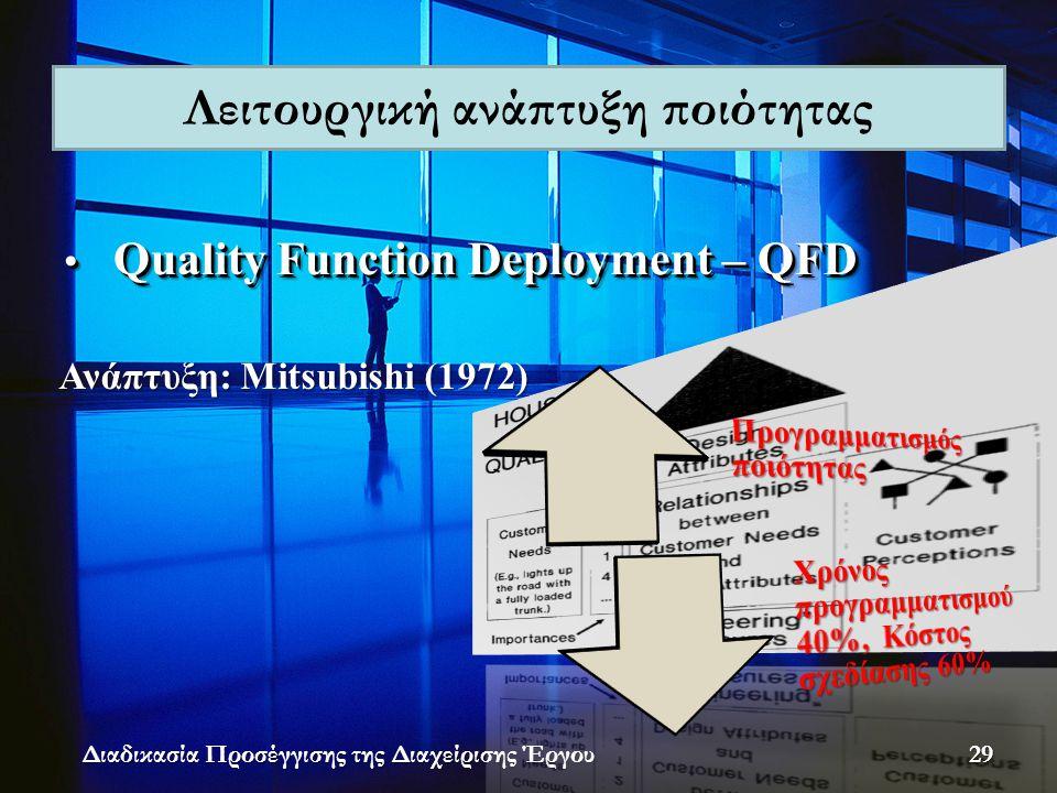 • Quality Function Deployment – QFD Διαδικασία Προσέγγισης της Διαχείρισης Έργου Ανάπτυξη: Mitsubishi (1972) Λειτουργική ανάπτυξη ποιότητας 29
