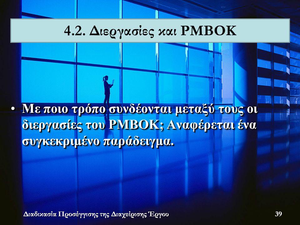 •Με ποιο τρόπο συνδέονται μεταξύ τους οι διεργασίες του PMBOK; Αναφέρεται ένα συγκεκριμένο παράδειγμα. 4.2. Διεργασίες και PMBOK Διαδικασία Προσέγγιση