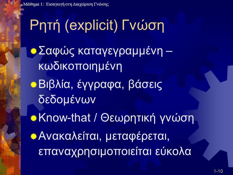Μάθημα 1: Εισαγωγή στη Διαχείριση Γνώσης 1-10 Ρητή (explicit) Γνώση  Σαφώς καταγεγραμμένη – κωδικοποιημένη  Βιβλία, έγγραφα, βάσεις δεδομένων  Know