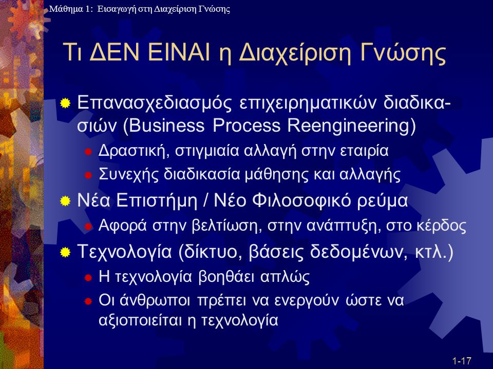 Μάθημα 1: Εισαγωγή στη Διαχείριση Γνώσης 1-17 Τι ΔΕΝ ΕΙΝΑΙ η Διαχείριση Γνώσης  Επανασχεδιασμός επιχειρηματικών διαδικα- σιών (Business Process Reeng