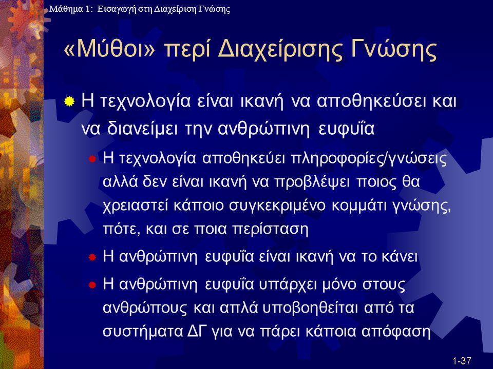 Μάθημα 1: Εισαγωγή στη Διαχείριση Γνώσης 1-37 «Μύθοι» περί Διαχείρισης Γνώσης  Η τεχνολογία είναι ικανή να αποθηκεύσει και να διανείμει την ανθρώπινη