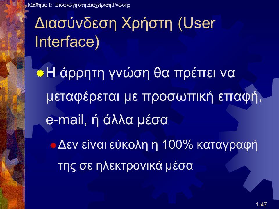 Μάθημα 1: Εισαγωγή στη Διαχείριση Γνώσης 1-47 Διασύνδεση Χρήστη (User Interface)  Η άρρητη γνώση θα πρέπει να μεταφέρεται με προσωπική επαφή, e-mail,