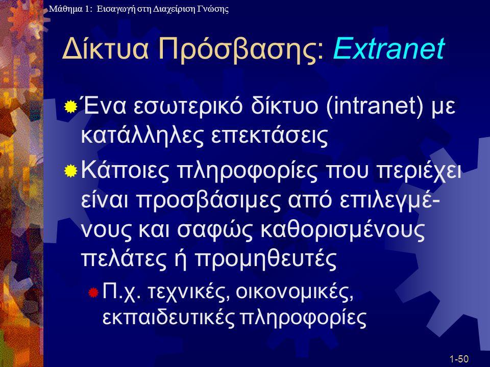 Μάθημα 1: Εισαγωγή στη Διαχείριση Γνώσης 1-50 Δίκτυα Πρόσβασης: Extranet  Ένα εσωτερικό δίκτυο (intranet) με κατάλληλες επεκτάσεις  Κάποιες πληροφορ