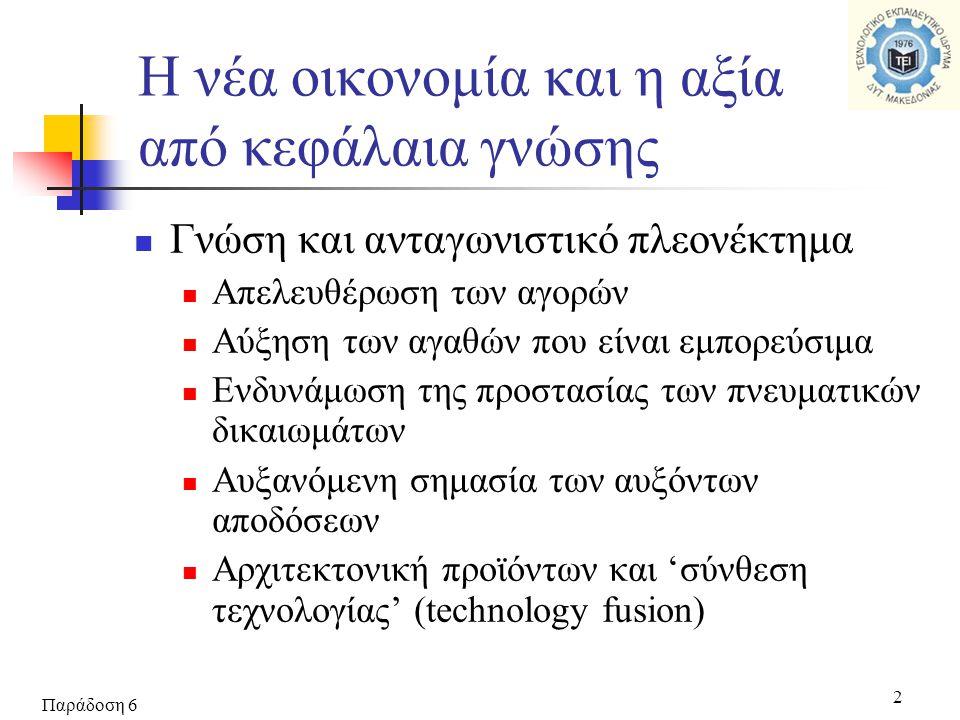 Παράδοση 6 2 Η νέα οικονομία και η αξία από κεφάλαια γνώσης  Γνώση και ανταγωνιστικό πλεονέκτημα  Απελευθέρωση των αγορών  Αύξηση των αγαθών που είναι εμπορεύσιμα  Ενδυνάμωση της προστασίας των πνευματικών δικαιωμάτων  Αυξανόμενη σημασία των αυξόντων αποδόσεων  Αρχιτεκτονική προϊόντων και 'σύνθεση τεχνολογίας' (technology fusion)
