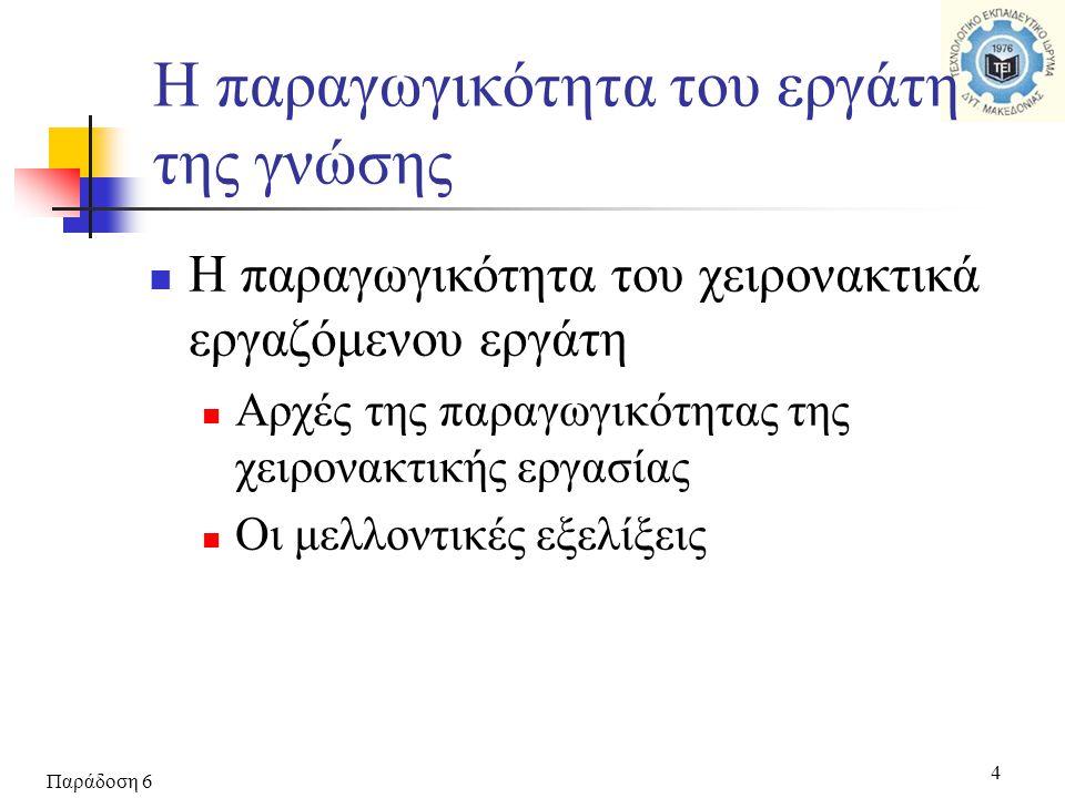 Παράδοση 6 4  Η παραγωγικότητα του χειρονακτικά εργαζόμενου εργάτη  Αρχές της παραγωγικότητας της χειρονακτικής εργασίας  Οι μελλοντικές εξελίξεις Η παραγωγικότητα του εργάτη της γνώσης