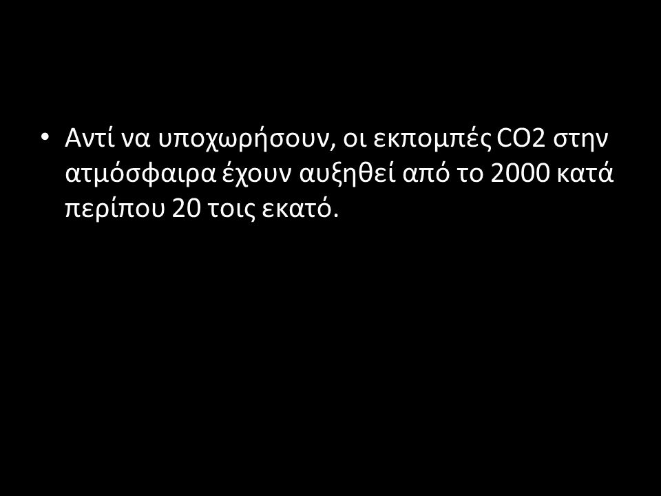 • Αντί να υποχωρήσουν, οι εκπομπές CO2 στην ατμόσφαιρα έχουν αυξηθεί από το 2000 κατά περίπου 20 τοις εκατό.