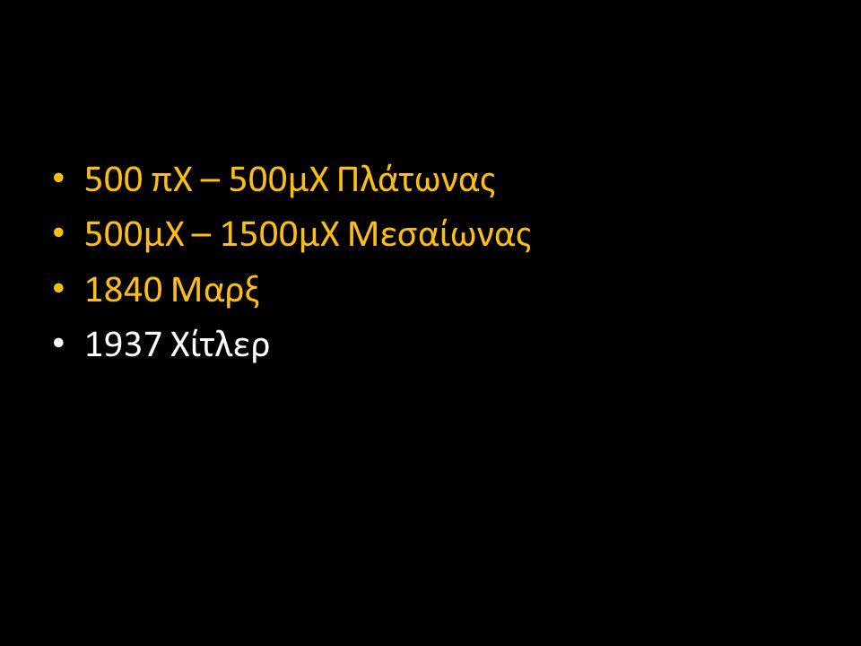 • 500 πΧ – 500μΧ Πλάτωνας • 500μΧ – 1500μΧ Μεσαίωνας • 1840 Μαρξ • 1937 Χίτλερ
