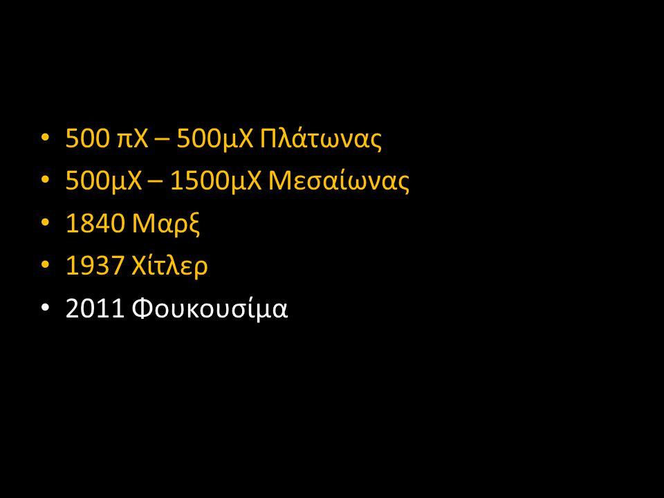 • 500 πΧ – 500μΧ Πλάτωνας • 500μΧ – 1500μΧ Μεσαίωνας • 1840 Μαρξ • 1937 Χίτλερ • 2011 Φουκουσίμα