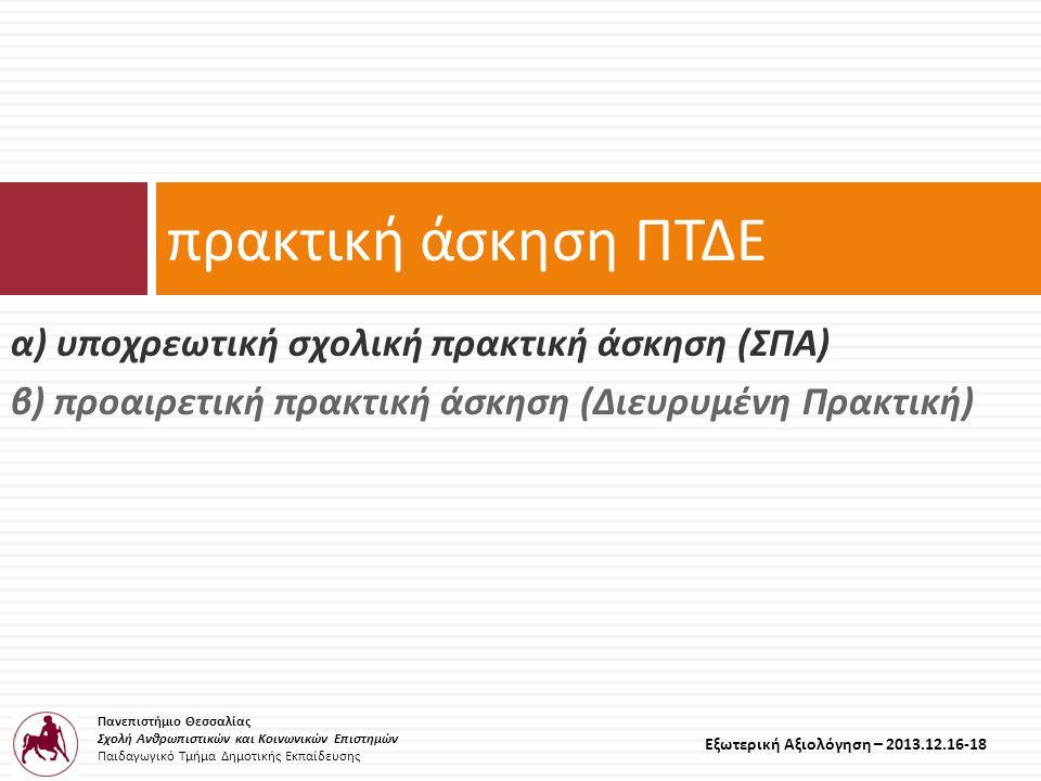 Πανεπιστήμιο Θεσσαλίας Σχολή Ανθρωπιστικών και Κοινωνικών Επιστημών Παιδαγωγικό Τμήμα Δημοτικής Εκπαίδευσης Εξωτερική Αξιολόγηση – 2013.12.16-18 α ) υποχρεωτική σχολική πρακτική άσκηση ( ΣΠΑ ) β ) προαιρετική πρακτική άσκηση ( Διευρυμένη Πρακτική ) πρακτική άσκηση ΠΤΔΕ