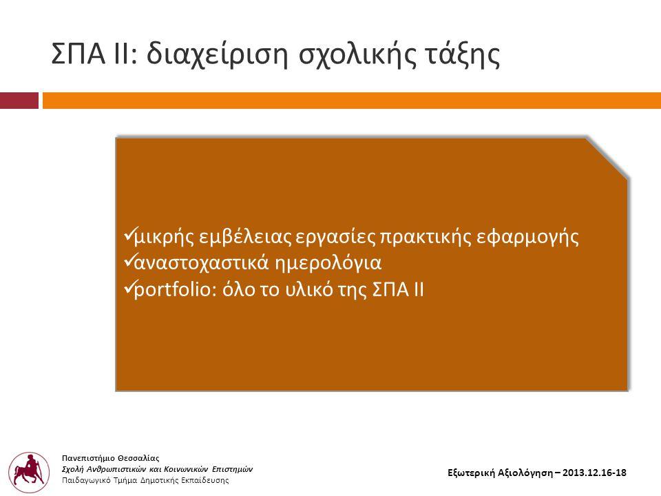 Πανεπιστήμιο Θεσσαλίας Σχολή Ανθρωπιστικών και Κοινωνικών Επιστημών Παιδαγωγικό Τμήμα Δημοτικής Εκπαίδευσης Εξωτερική Αξιολόγηση – 2013.12.16-18 ΣΠΑ ΙΙ : διαχείριση σχολικής τάξης  μικρής εμβέλειας εργασίες π ρακτικής εφαρμογής  αναστοχαστικά ημερολόγια  portfolio : όλο το υλικό της ΣΠΑ ΙΙ  μικρής εμβέλειας εργασίες π ρακτικής εφαρμογής  αναστοχαστικά ημερολόγια  portfolio : όλο το υλικό της ΣΠΑ ΙΙ