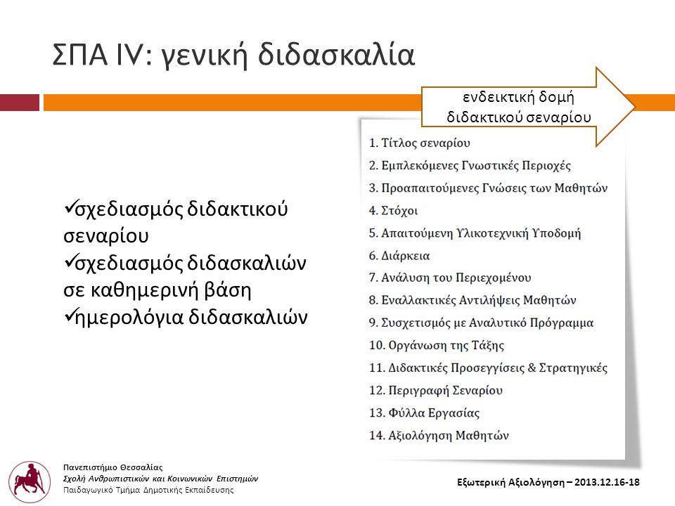 Πανεπιστήμιο Θεσσαλίας Σχολή Ανθρωπιστικών και Κοινωνικών Επιστημών Παιδαγωγικό Τμήμα Δημοτικής Εκπαίδευσης Εξωτερική Αξιολόγηση – 2013.12.16-18 ΣΠΑ Ι V: γενική διδασκαλία  σχεδιασμός διδακτικού σεναρίου  σχεδιασμός διδασκαλιών σε καθημερινή βάση  ημερολόγια διδασκαλιών ενδεικτική δομή διδακτικού σεναρίου