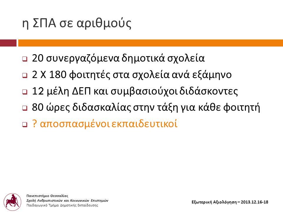 Πανεπιστήμιο Θεσσαλίας Σχολή Ανθρωπιστικών και Κοινωνικών Επιστημών Παιδαγωγικό Τμήμα Δημοτικής Εκπαίδευσης Εξωτερική Αξιολόγηση – 2013.12.16-18 η ΣΠΑ σε αριθμούς  20 συνεργαζόμενα δημοτικά σχολεία  2 X 180 φοιτητές στα σχολεία ανά εξάμηνο  12 μέλη ΔΕΠ και συμβασιούχοι διδάσκοντες  80 ώρες διδασκαλίας στην τάξη για κάθε φοιτητή  .