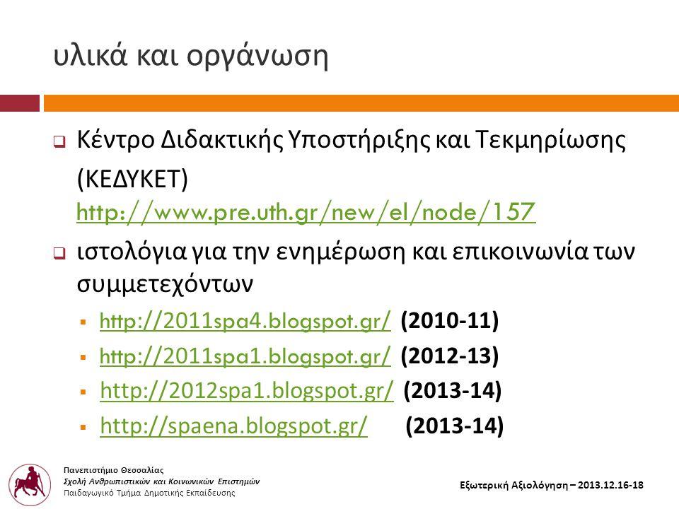 Πανεπιστήμιο Θεσσαλίας Σχολή Ανθρωπιστικών και Κοινωνικών Επιστημών Παιδαγωγικό Τμήμα Δημοτικής Εκπαίδευσης Εξωτερική Αξιολόγηση – 2013.12.16-18 υλικά και οργάνωση  Κέντρο Διδακτικής Υποστήριξης και Τεκμηρίωσης ( ΚΕΔΥΚΕΤ ) http://www.pre.uth.gr/new/el/node/157 http://www.pre.uth.gr/new/el/node/157  ιστολόγια για την ενημέρωση και επικοινωνία των συμμετεχόντων  http://2011spa4.blogspot.gr/ (2010-11) http://2011spa4.blogspot.gr/  http://2011spa1.blogspot.gr/ (2012-13) http://2011spa1.blogspot.gr/  http://2012spa1.blogspot.gr/ (2013-14) http://2012spa1.blogspot.gr/  http://spaena.blogspot.gr/ (2013-14) http://spaena.blogspot.gr/