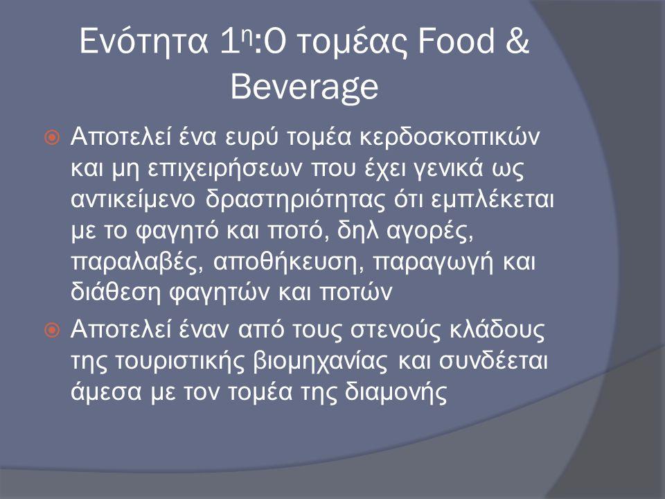 Ενότητα 1 η :Ο τομέας Food & Beverage  Αποτελεί ένα ευρύ τομέα κερδοσκοπικών και μη επιχειρήσεων που έχει γενικά ως αντικείμενο δραστηριότητας ότι εμ