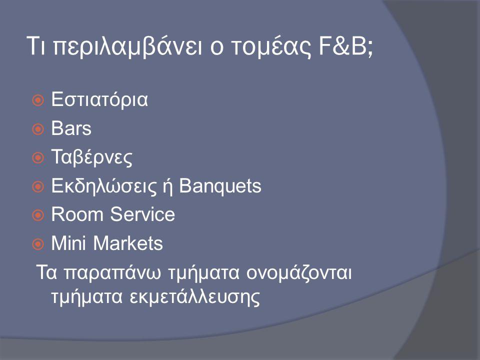 Τι περιλαμβάνει ο τομέας F&B;  Εστιατόρια  Bars  Ταβέρνες  Εκδηλώσεις ή Banquets  Room Service  Mini Markets Τα παραπάνω τμήματα ονομάζονται τμή