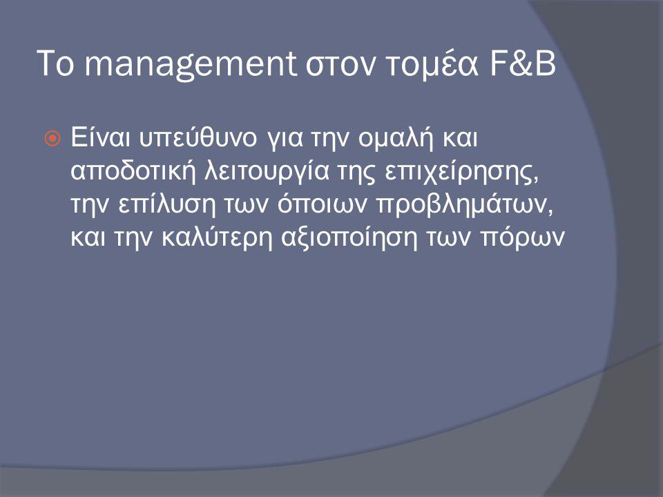 Το management στον τομέα F&B  Είναι υπεύθυνο για την ομαλή και αποδοτική λειτουργία της επιχείρησης, την επίλυση των όποιων προβλημάτων, και την καλύ