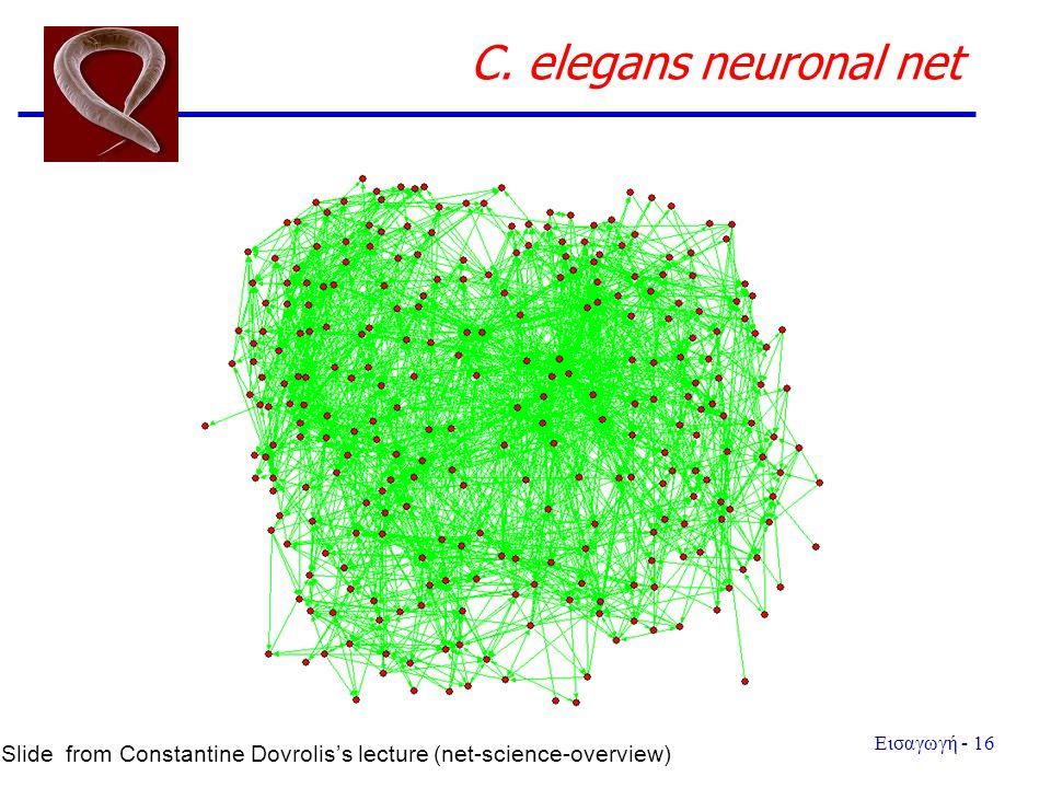 Εισαγωγή - 16 C. elegans neuronal net Slide from Constantine Dovrolis's lecture (net-science-overview)