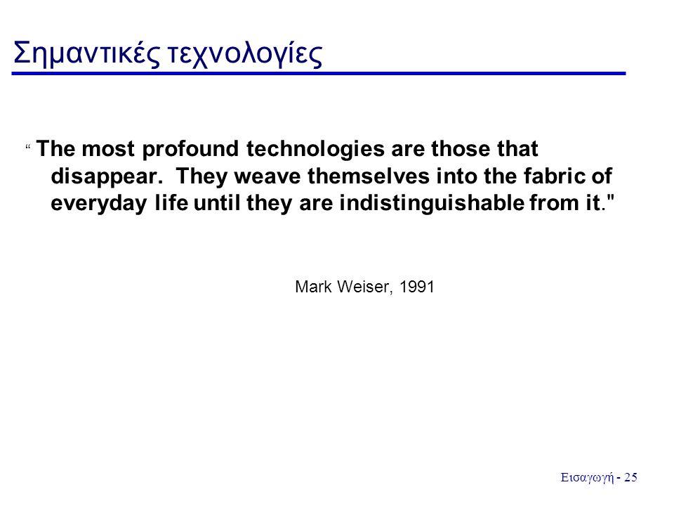 """Εισαγωγή - 25 Σημαντικές τεχνολογίες """" The most profound technologies are those that disappear. They weave themselves into the fabric of everyday life"""