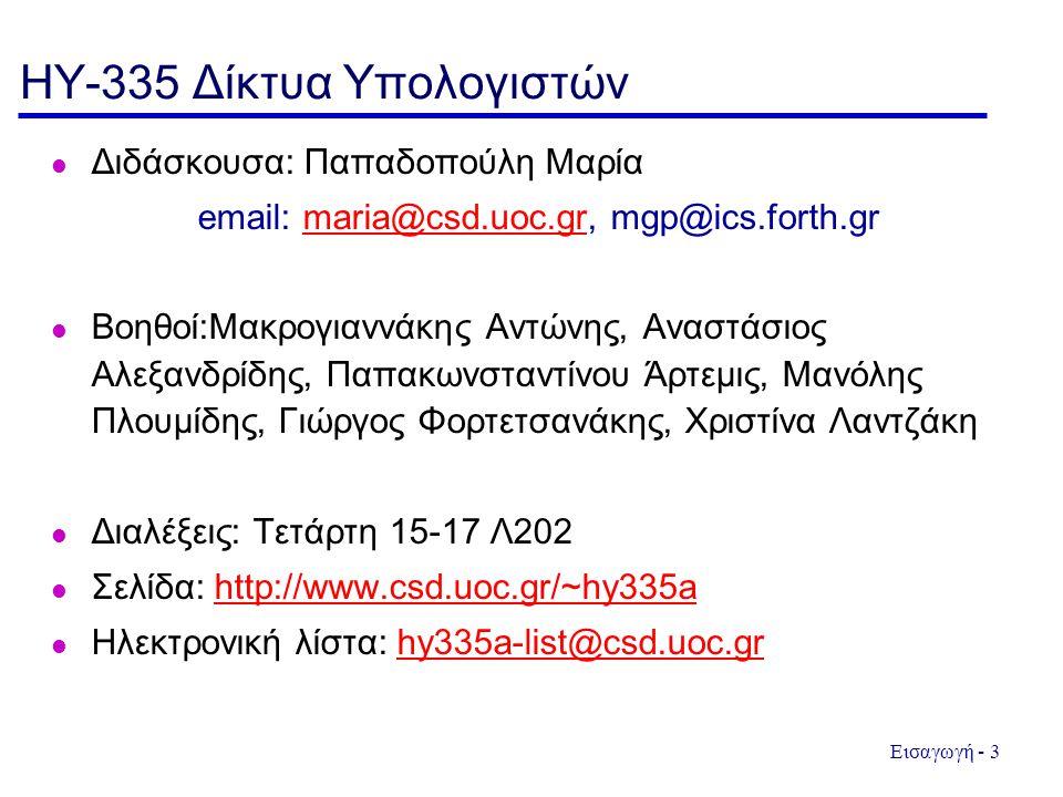 Εισαγωγή - 3 HY-335 Δίκτυα Υπολογιστών  Διδάσκουσα: Παπαδοπούλη Μαρία email: maria@csd.uoc.gr, mgp@ics.forth.grmaria@csd.uoc.gr  Βοηθοί:Μακρογιαννάκ