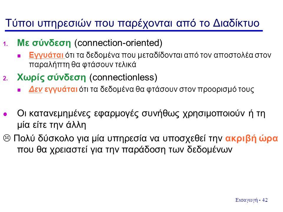 Εισαγωγή - 42 Τύποι υπηρεσιών που παρέχονται από το Διαδίκτυο 1. Με σύνδεση (connection-oriented)  Εγγυάται ότι τα δεδομένα που μεταδίδονται από τον