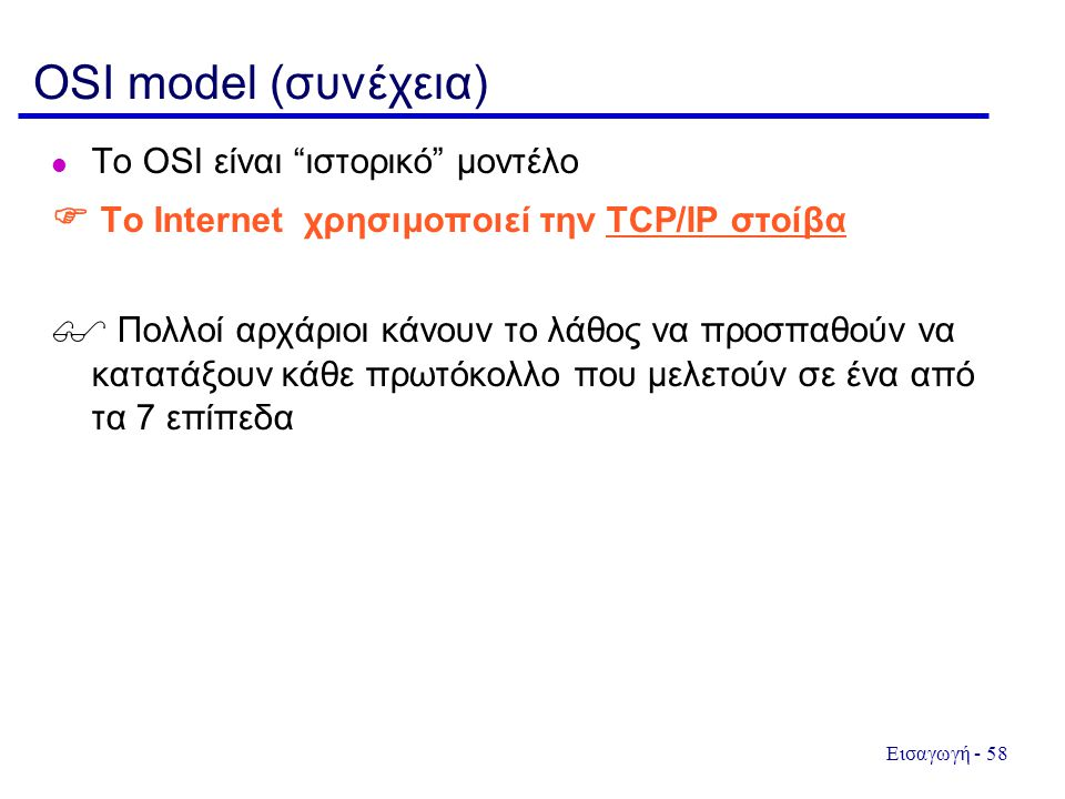 """Εισαγωγή - 58 OSI model (συνέχεια)  To OSI είναι """"ιστορικό"""" μοντέλο  Το Internet χρησιμοποιεί την TCP/IP στοίβα  Πολλοί αρχάριοι κάνουν το λάθος να"""