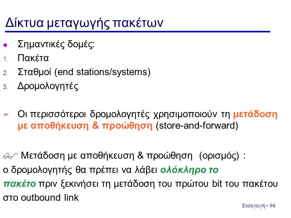 Εισαγωγή - 96 Δίκτυα μεταγωγής πακέτων l Σημαντικές δομές: 1. Πακέτα 2. Σταθμοί (end stations/systems) 3. Δρομολογητές  Οι περισσότεροι δρομολογητές