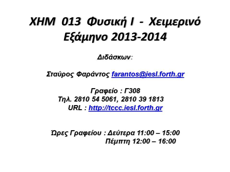 XHM 013 Φυσική I - Χειμερινό Εξάμηνο 2013-2014 Διδάσκων:Διδάσκων: Σταύρος Φαράντος farantos@iesl.forth.grΣταύρος Φαράντος farantos@iesl.forth.grfarant
