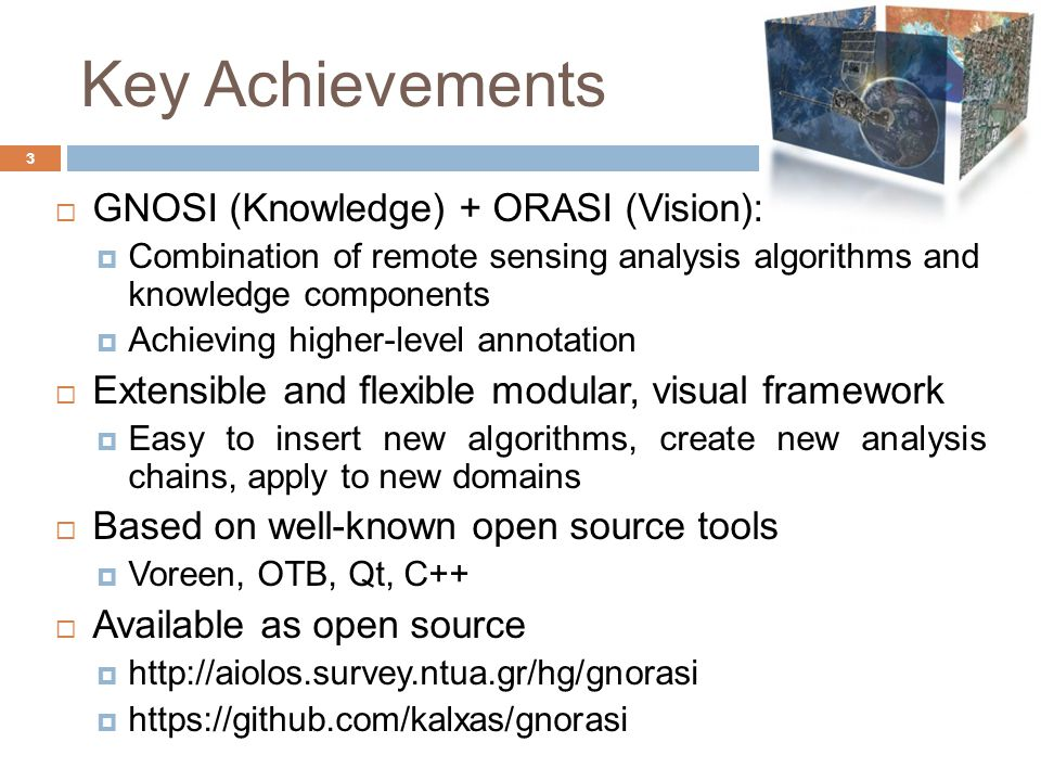 Key Achievements 3  GNOSI (Knowledge) + ORASI (Vision):  Combination of remote sensing analysis algorithms and knowledge components  Achieving higher-level annotation  Extensible and flexible modular, visual framework  Easy to insert new algorithms, create new analysis chains, apply to new domains  Based on well-known open source tools  Voreen, OTB, Qt, C++  Available as open source    