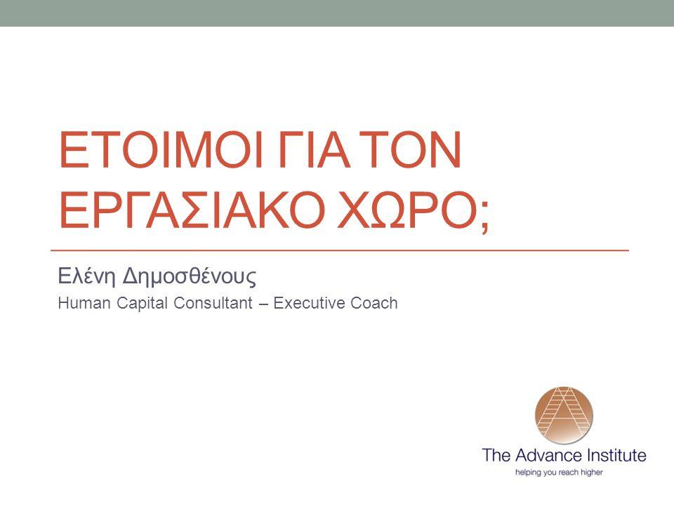 ΕΤΟΙΜΟΙ ΓΙΑ ΤΟΝ ΕΡΓΑΣΙΑΚΟ ΧΩΡΟ; Ελένη Δημοσθένους Human Capital Consultant – Executive Coach