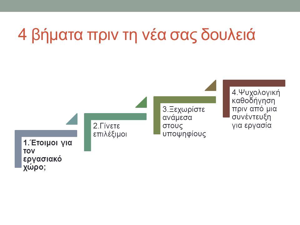 4 βήματα πριν τη νέα σας δουλειά 1.Έτοιμοι για τον εργασιακό χώρο; 2.Γίνετε επιλέξιμοι 3.Ξεχωρίστε ανάμεσα στους υποψηφίους 4.Ψυχολογική καθοδήγηση πρ